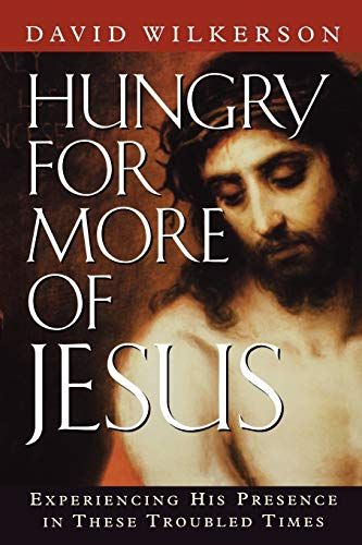 Hungry for More of Jesus: Experiencing His Presence in These Troubled Times (David Wilkerson Hungry For More Of Jesus)