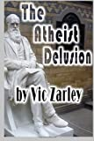 The Atheist Delusion, Vic Zarley, 1484807162