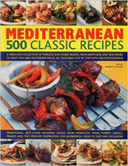 Mediterranean: 500 Classic Recipes: A Fabulous Collection of Timeless, Sun-Kissed Recipes, from Appetizers and Side Dishes to Meat, Fish and ... Described Step by Step, with 500 Photographs