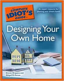 The Complete Idiot S Guide To Designing Your Own Home Drapaca Oreste Esman Abigail R 9781592575015 Amazon Com Books