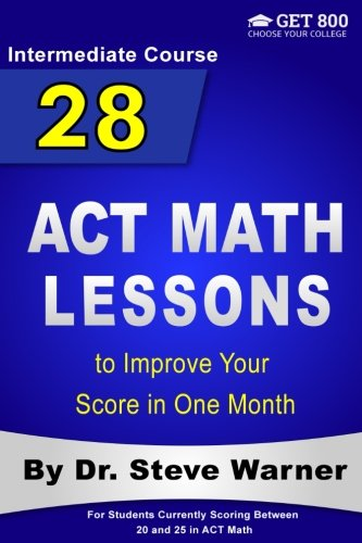 28 ACT Math Lessons to Improve Your Score in One Month - Intermediate Course: For Students Currently Scoring Between 20 and 25 in ACT Math