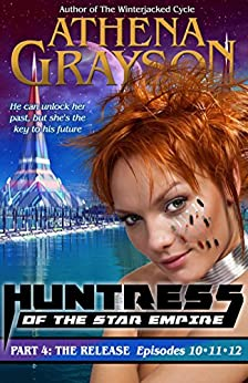 The Release (Huntress of the Star Empire Episodes 10-12): Part Four: Huntress of the Star Empire by [Grayson, Athena]
