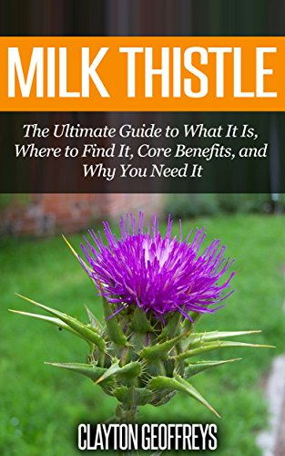 Milk Thistle: The Ultimate Guide to What It Is, Where to Find It, Core Benefits, and Why You Need It (Vitamins & Supplement Guides) by [Geoffreys, Clayton]