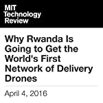 Why Rwanda Is Going to Get the World's First Network of Delivery Drones | Will Knight