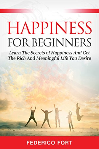 Happiness for Beginners: Learn The Secrets Of Happiness And Get The Rich And Meaningful Life You Desire