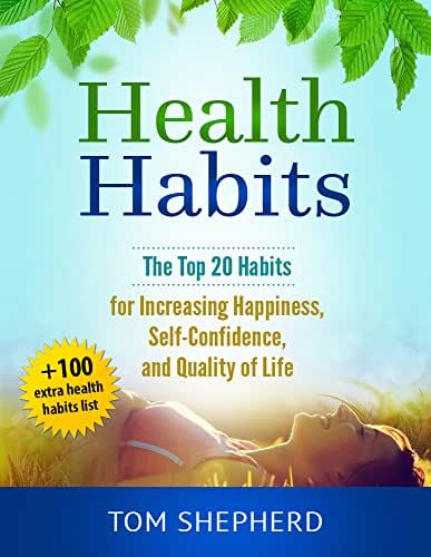 Health Habits: The Top 20 Habits for Increasing Happiness, Self-Confidence, and Quality of Life