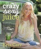 Crazy Sexy Juice: 100+ Simple Juice, Smoothie & Nut Milk Recipes to...