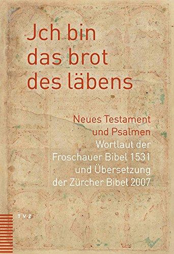 Jch Bin Das Brot Des Labens: Neues Testament Und Psalmen. Wortlaut Der Froschauer Bibel Und Ubersetzung Der Zurcher Bibel 2007