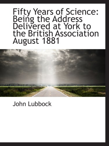 Read Online Fifty Years of Science: Being the Address Delivered at York to the British Association August 1881 ebook
