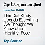 This Diet Study Upends Everything We Thought We Knew about 'Healthy' Food | Ariana Eunjung Cha