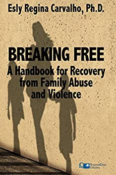 Breaking Free: A Handbook for Recovery from Family Abuse and Violence by [Carvalho PhD, Esly Regina ]