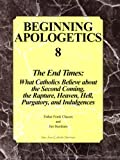 Beginning Apologetics 8: The End Times - What Catholics Believe about the Second Coming, the Rapture, Heaven, Hell, Purgatory, and Indulgences