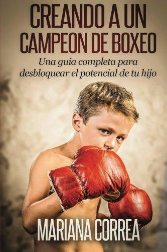 Creando Un Campeon De Boxeo: Una Guia Completa Para Desbloquear El Potencial De Tu Hijo (Spanish Edition)