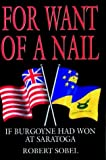 For Want of a Nail: If Burgoyne had won at Saratoga (Greenhill Military Paperback) by Robert Sobel (2006-02-19)