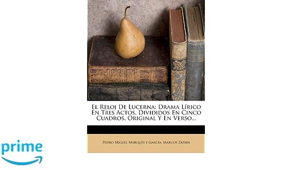 El Reloj De Lucerna: Drama Lírico En Tres Actos, Divididos En Cinco Cuadros, Original Y En Verso... (Spanish Edition): Marcos Zapata, Pedro Miguel Marqués y ...