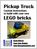 Pickup Truck: Custom Instructions to Build With Your Own LEGO Bricks (Lions Gate Models Custom LEGO Instructions Book 1)