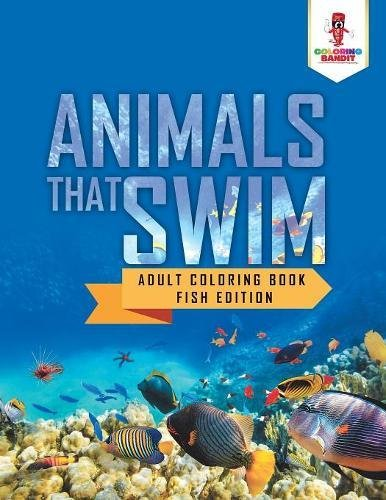 Animals That Swim : Adult Coloring Book Fish Edition