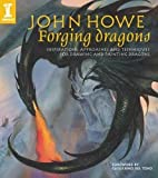 John Howe Forging Dragons: Inspirations, Approaches and Techniques for Drawing and Painting Dragons