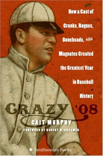 Crazy '08: How a Cast of Cranks, Rogues, Boneheads, and Magnates Created the Greatest Year in Baseball History PDF