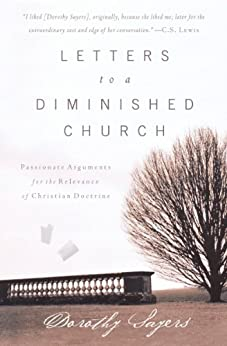 Letters to a Diminished Church: Passionate Arguments for the Relevance of Christian Doctrine by [Sayers, Dorothy]