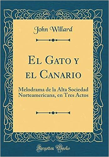 El Gato Y El Canario: Melodrama de la Alta Sociedad Norteamericana, En Tres Actos (Classic Reprint) (Spanish Edition): John Willard: 9780365139942: ...