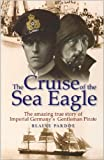 img - for The Cruise of the Sea Eagle: The Story of Imperial Germany's Gentleman Pirate by Blaine Pardoe (2006-08-02) book / textbook / text book