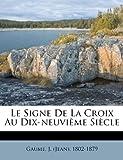 Le Signe de la Croix Au Dix-neuvi?me Si?cle, , 1172637881