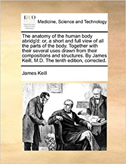 The anatomy of the human body abridg'd: or, a short and full view of all the parts of the body. Together with their several uses drawn from their ... Keill, M.D. The tenth edition, corrected.