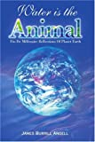 Water Is the Animal, James Burrill Angell, 0595154239