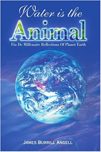 Water is the Animal: Fin de Millenaire Reflections Of Planet Earth: Fin De Millenaire Reflections of Planet Earth from a Diplomatic Courier