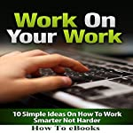 Work on Your Work: 10 Simple Ideas on How to Work Smarter Not Harder |  How To eBooks
