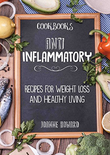 Cookbooks: ANTI INFLAMMATORY - Recipes, Weight Loss, And Healthy Living (Anti Inflammatory Diet, Dinner Recipes, Nutrition Plan, Fiber, Arthritis, Low Carbohydrates, Lose Fat) (List Of Foods With Anti Inflammatory Properties)