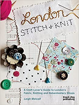 London Stitch And Knit A Craft Lovers Guide To Londons Fabric Knitting And Haberdashery Shops