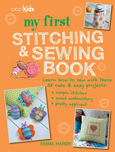 My First Stitching and Sewing Book: Learn how to sew with these 35 cute & easy projects: simple stitches, sweet embroidery, pretty applique