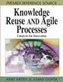 Knowledge Reuse and Agile Processes, Amit Mitra and Amar Gupta, 159904921X