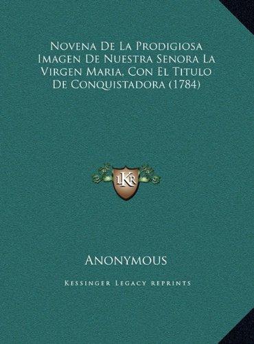 Read Online Novena De La Prodigiosa Imagen De Nuestra Senora La Virgen Maria, Con El Titulo De Conquistadora (1784) (Spanish Edition) pdf epub