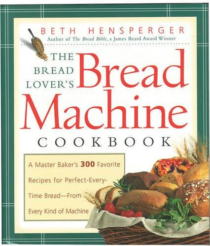 The Bread Lover's Bread Machine Cookbook: A Master Baker's 300 Favorite Recipes for Perfect-Every-Time Bread-From Every Kind of Machine by Beth Hensperger