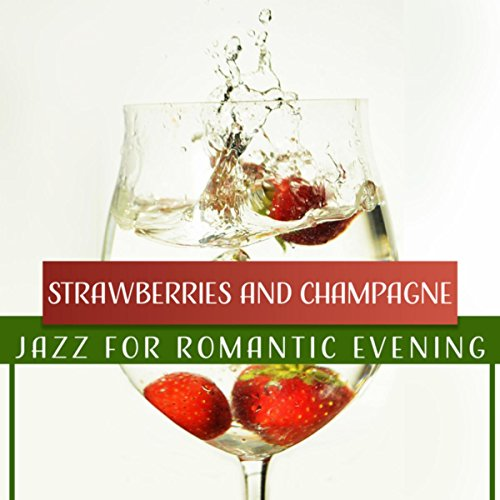 Strawberries and Champagne: Jazz for Romantic Evening, Instrumental Songs for Lovers, Night Date Smooth Jazz, Soft & Sensual Moods