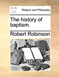 The History of Baptism, Robert Robinson, 1140735195