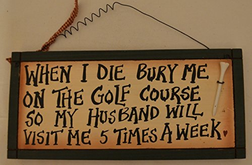 "Rustic Country Wood Plaque Sign Decoration with a Metal Wire for Hanging 12 x 5 1/2 x 3/4 Inches. Wooden Sign Saying ""When I Die Bury Me On The Golf Course So My Husband Will Visit Me 5 Times A Week"" with Decoration Tee, and Dark Green Border"
