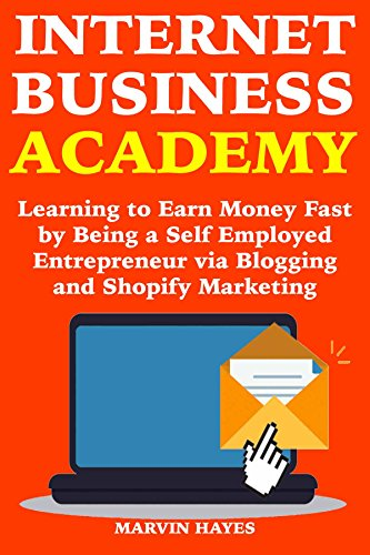 Internet Business Academy: Learning to Earn Money Fast by Being a Self Employed Entrepreneur via Blogging and Shopify Marketing (Best Legit Work From Home Jobs)