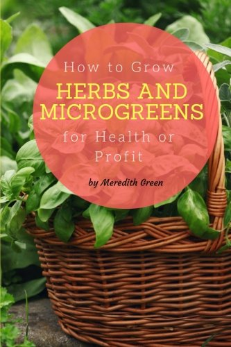 - How to Grow Herbs and Microgreens for Health or Profit: Make money growing herbs and microgreens indoors