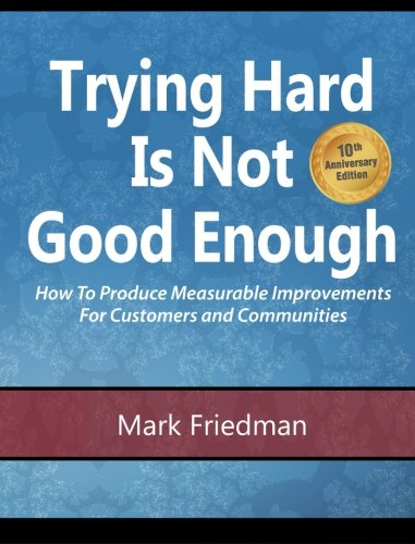Trying Hard Is Not Good Enough 10th Anniversary Edition: How To Produce Measurable Improvements For Customers And Communities