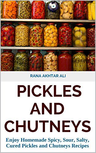 PICKLES AND CHUTNEYS: Enjoy Homemade Spicy, Sour, Salty, Cured Pickles and Chutneys Recipes (Pickle Recipes, Pickle Recipes Book, chutney Recipes, How to make (Spicy Chutney Recipe)