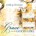 Grace for the Good Girl: Letting Go of the Try-Hard Life | Emily P. Freeman