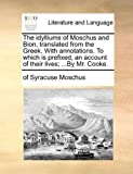 The Idylliums of Moschus and Bion, Translated from the Greek with Annotations to Which Is Prefixed, an Account of Their Lives; by Mr Cooke, Moschus, 1170425291