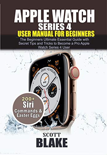 APPLE Watch Series 4 User's Manual for Beginners: The Beginners Ultimate Essential Guide with Secret Tips and Tricks to Become a Pro Apple Watch Series 4 User