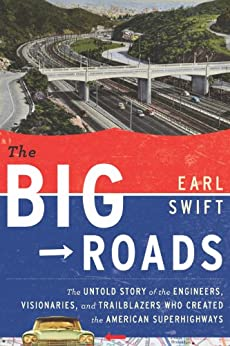 The Big Roads: The Untold Story of the Engineers, Visionaries, and Trailblazers Who Created the American Superhighw by [Swift, Earl]