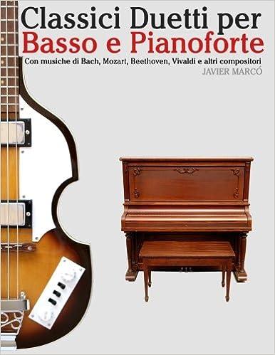 Classici Duetti per Basso e Pianoforte: Facile Basso! Con musiche di Bach, Mozart, Beethoven, Vivaldi e altri compositori (In notazione standard e tablature)