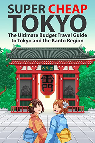 Super Japan - Super Cheap Tokyo: The Ultimate Budget Travel Guide to Tokyo and the Kanto Region (Super Cheap Japan Book 3)